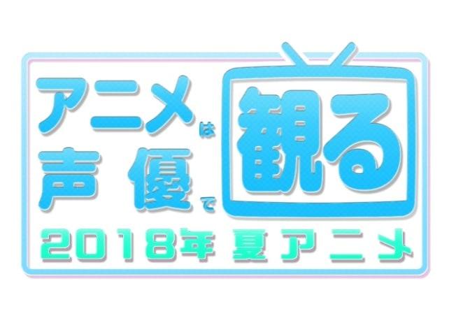 2018夏アニメも声優で観る! 7月放送声優別まとめ一覧