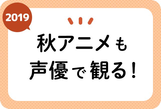 2019秋アニメ(来期10月放送)声優別まとめ一覧