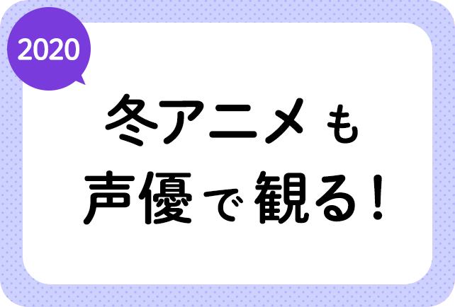 2020冬アニメも声優で観る!
