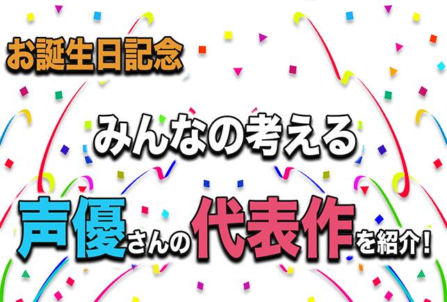 声優さんお誕生日記念 みんなの考える代表作を紹介!