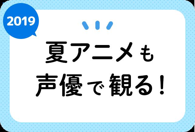 2019夏アニメ 声優一覧