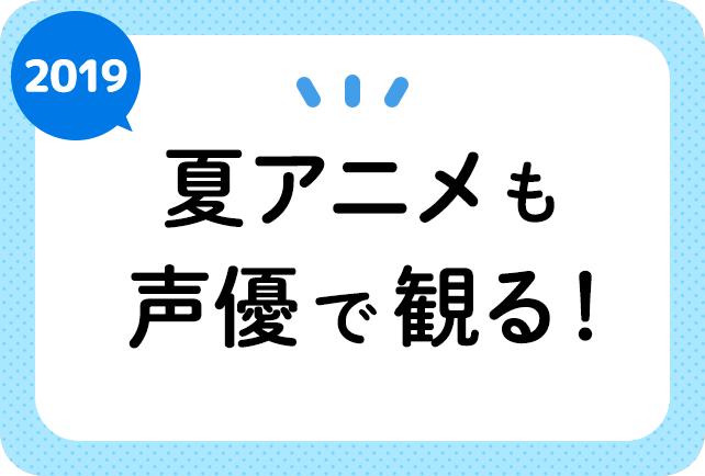 2019夏アニメ(今期7月)声優別まとめ一覧