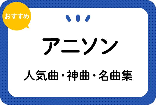 アニソンおすすめ人気曲・神曲・名曲集