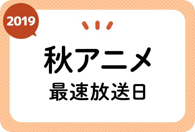 2019秋アニメ 最速放送開始日一覧(日付順)