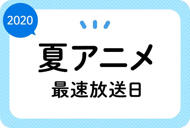 2020夏アニメ 最速放送&放送日順一覧(日付順)