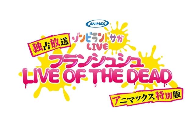 3/8開催「ゾンビランドサガLIVE~フランシュシュ LIVE OF THE DEAD~」が、アニマックスにて独占生放送決定! SP映像を追加したバージョンも放送