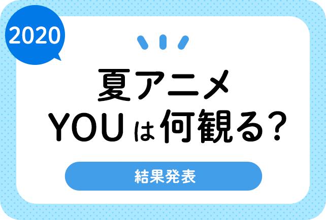 2020夏アニメ(来期7月)、何観るアンケート(結果発表)
