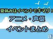 今年の夏はイベントを思う存分楽しもう! 夏休みに開催されるアニメ・声優のイベントをまとめてご紹介!