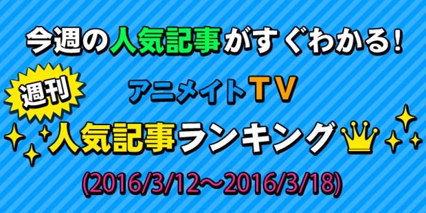 アニメイトTV 週間人気記事ランキング【3月12日~3月18日】
