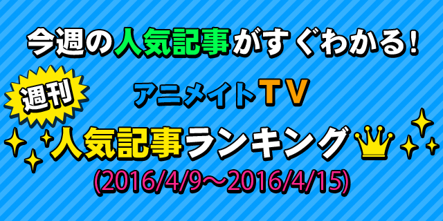アニメイトTV 週間人気記事ランキング【4月9日~4月15日】