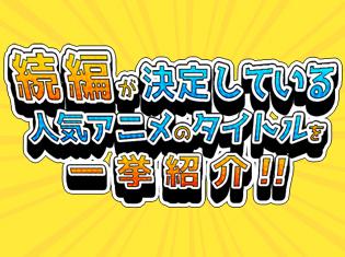 番外編&スピンオフなども続々と制作決定! 2期や続編が決定しているアニメを一挙紹介
