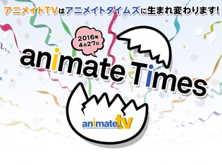 アニメイトTVから「アニメイトタイムズ」へ! サイトが生まれ変わりました!