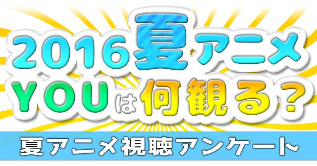 2016夏アニメ、何を観るか教えてください! 夏アニメアンケート