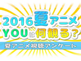 2016夏アニメ、何を観るか教えてください! 注目作揃いの夏アニメ何観るアンケート