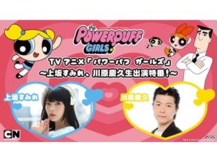 上坂すみれさん&川原慶久さん出演!『パワーパフ ガールズ』放送開始記念ニコ生、放送決定!
