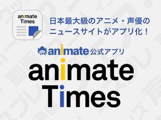 「アニメ・声優関連のメディアとしてより身近な存在へ」『アニメイトタイムズ』iOS・Androidアプリをリリースしました