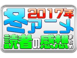 2017年冬アニメ感想まとめ! 読者のおすすめコメントを募集&公開中!
