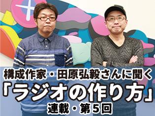 構成Tこと構成作家・田原弘毅さんに聞く「ラジオの作り方」──連載第5回「ラジオ作りはまったくのゼロからのスタートでした」