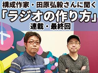 構成Tこと構成作家・田原弘毅さんに聞く「ラジオの作り方」──連載最終回「たぶん、安心して喧嘩ができることじゃないですかねえ」