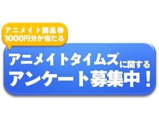 アニメイト商品券1000円分が当たる! アニメイトタイムズユーザーアンケートを実施