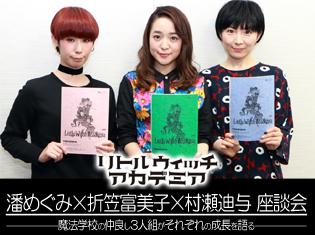 TVアニメ『リトルウィッチアカデミア』潘めぐみさん、折笠富美子さん、村瀬迪与さん座談会!魔法学校の仲良し3人組がそれぞれの成長を語る