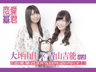 青山吉能(WUG)×大坪由佳(smileY inc.)スペシャル対談!『恋愛暴君』OP・EDを語りつくす!!