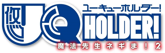 『UQ HOLDER! ~魔法先生ネギま!2~』松岡由貴さん・広瀬ゆうきさん・佐藤利奈さんら追加声優解禁! WEBラジオも配信決定