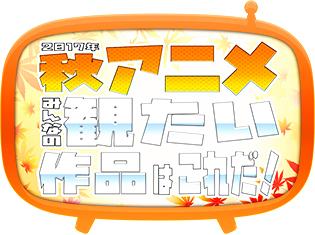 2017秋アニメ、何を観るか教えてください! 注目作揃いの秋アニメ何観るアンケート