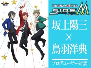 TVアニメ『アイドルマスター SideM』坂上陽三×鳥羽洋典 プロデューサー対談――アニメだからつなげる《最高な物語》と《新たな挑戦》