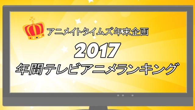 あなたの2017年おすすめアニメは何位?「年間人気アニメランキング2017」投票結果発表!