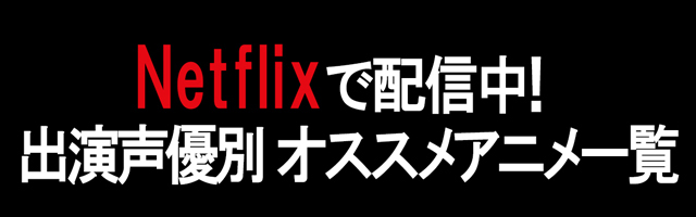 Netflix(ネットフリックス)配信おすすめアニメ一覧【出演声優別】
