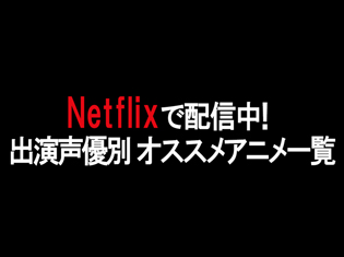 Netflixで配信中のおすすめアニメを神谷浩史さんや花澤香菜さんなど人気声優別に紹介!