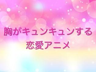 女性におすすめ!胸キュン必至の恋愛アニメまとめ【2018年版】