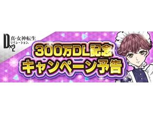 アプリ『D×2真・女神転生』国内300万ダウンロード突破! 3月1日より豪華アイテムをプレゼントする記念キャンペーンも開始!