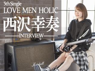 西沢幸奏 5thシングル「LOVE MEN HOLIC」インタビュー/あなたはラーメン中毒?恋愛中毒?