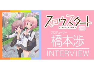 【連載】TVアニメ『スロウスタート』プロデューサー・橋本渉インタビュー! ファンとの距離感の近さを大切に