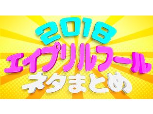 """2018年もエイプリルフールがやってきた! 選りすぐりの""""大嘘""""企画を総まとめ"""