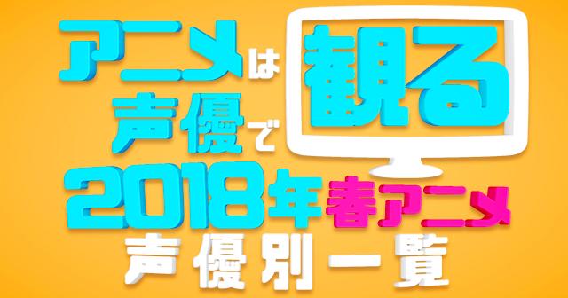 2018春アニメ声優別まとめ一覧