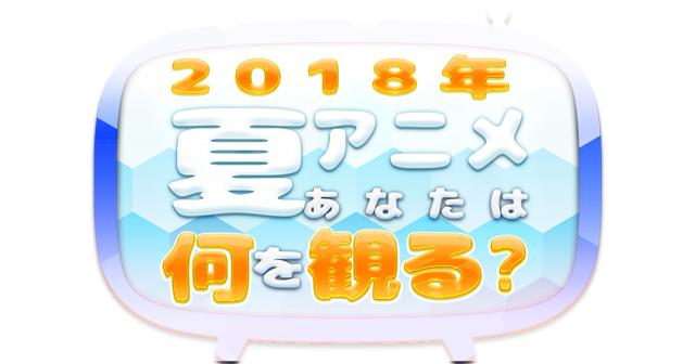 2018夏アニメ、何観るアンケート! 皆さんの何観るを募集中!