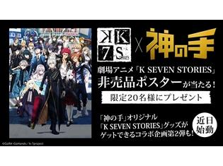 『K SEVEN STORIES』と3Dクレーンゲーム「神の手」のコラボ企画がスタート! 非売品劇場アニメポスターが20名に当たる!!