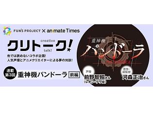「FUN'S PROJECT」×アニメイトタイムズのコラボインタビュー第3回は『重神機パンドーラ』前野智昭さん×河森正治総監督! おふたりからのミニコメントが到着!