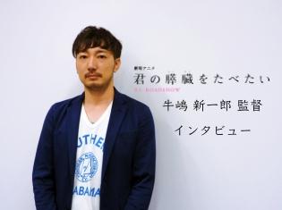 劇場アニメ『君の膵臓をたべたい』牛嶋新一郎監督インタビュー