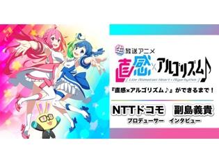 秋アニメ『直感×アルゴリズム♪』ができるまで! NTTドコモ副島義貴プロデューサーインタビュー