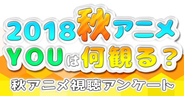 2018秋アニメ(来期10月)、何観るアンケート募集中!