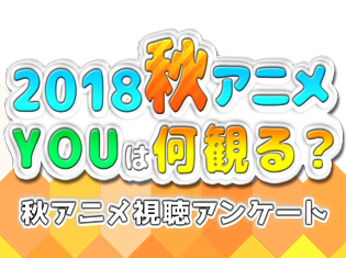 2018秋アニメ(来期10月)、何観るアンケート! 皆さんの何観るを募集中!