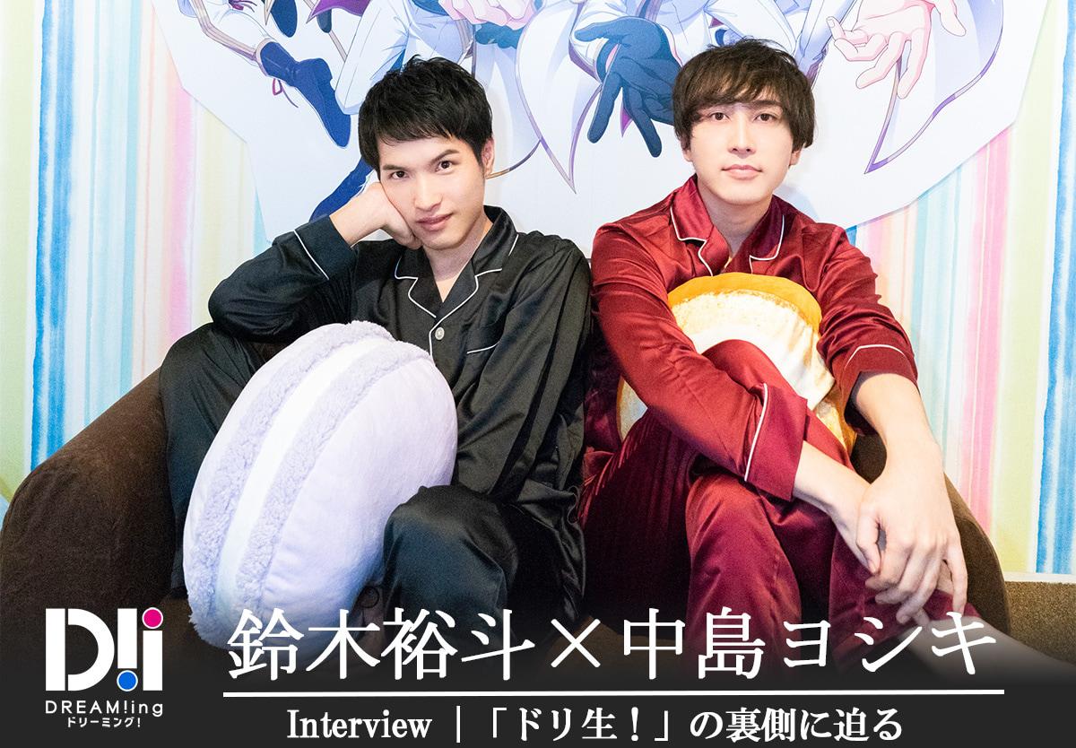 『DREAM!ing』鈴木裕斗さん&中島ヨシキさんに「ドリ生!」の裏側に迫る