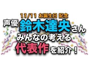 声優・鈴木達央さん、アニメキャラクター代表作まとめ【祝・誕生日みんなの考える代表キャラ】