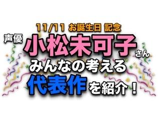 声優・小松未可子さん、アニメキャラクター代表作まとめ【祝・誕生日みんなの考える代表キャラ】