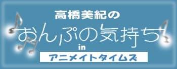 高橋美紀のおんぷの気持ち♪ in アニメイトタイムズ
